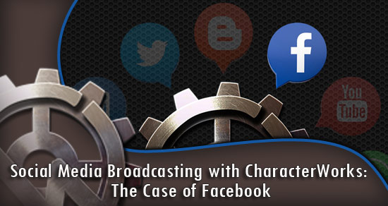 Social Media Broadcasting with CharacterWorks: The Case of Facebook